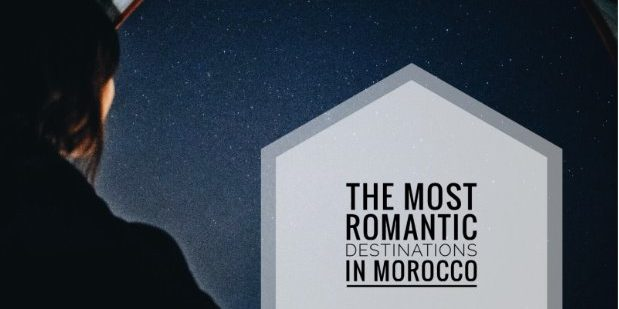 THE MOST ROMANTIC DESTINATIONS IN MOROCCO