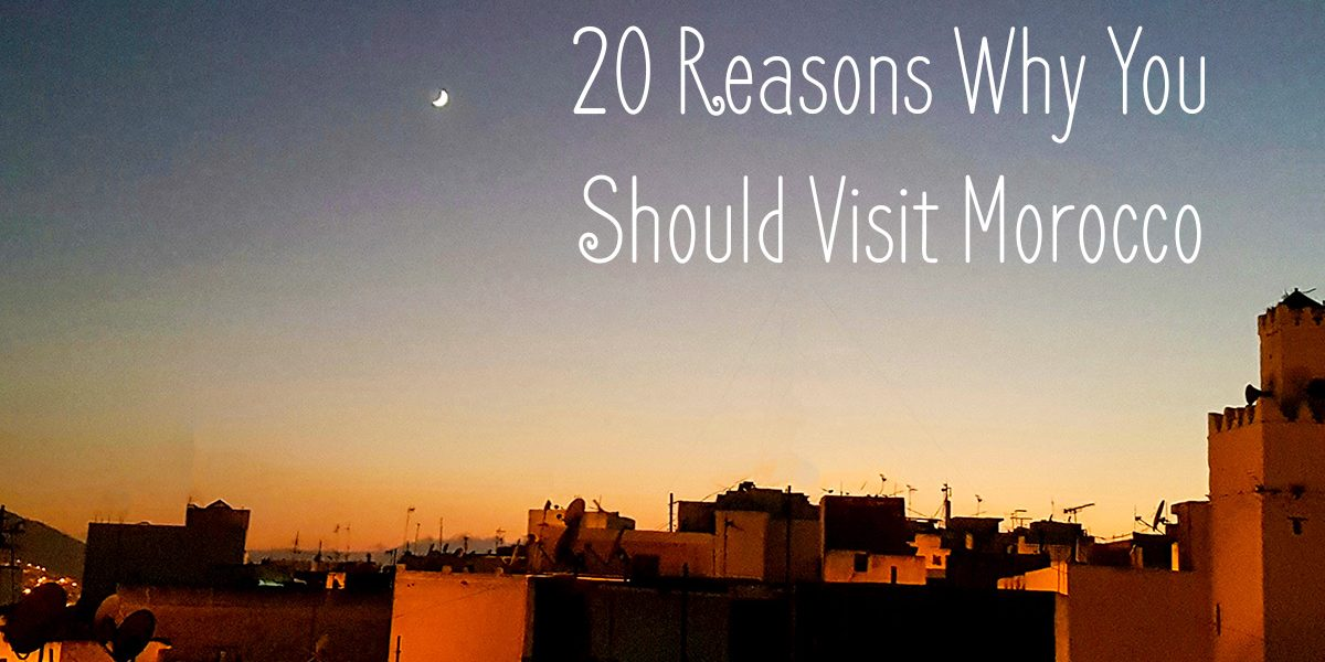 REASONS WHY YOU SHOULD VISIT MOROCCO AT LEAST ONCE IN YOUR LIFETIME